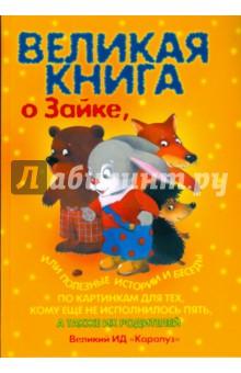 Купить Великая книга о Зайке, или полезные истории и беседы по картинкам для тех, кому еще не исполнилось 5, Карапуз, Знакомство с миром вокруг нас