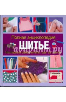Полная энциклопедия  Шитье. Наглядный самоучитель. Шаг за шагом