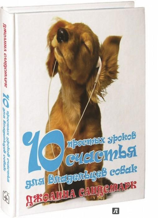 Иллюстрация 1 из 27 для 10 простых уроков счастья для владельцев собак - Джоанна Сандсмарк | Лабиринт - книги. Источник: Лабиринт