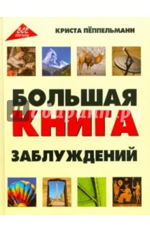 Большая книга заблуждений, Пеппельманн Криста, ISBN 9785222131435, Феникс , 978-5-2221-3143-5, 978-5-222-13143-5, 978-5-22-213143-5 - купить со скидкой