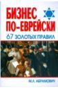 Абрамович Михаил Леонидович Бизнес по-еврейски: 67 золотых правил м л абрамович бизнес по еврейски 67 золотых правил