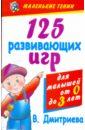 Дмитриева Виктория Геннадьевна 125 развивающих игр для малышей от рождения до трех лет