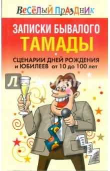 Записки бывалого тамады. Сценарии дней рождения и юбилеев от 10 до 100 лет