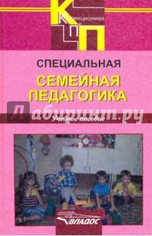 Специальная семейная педагогика. Семейное воспитание детей с отклонениями в развитии психология воспитания учебное пособие