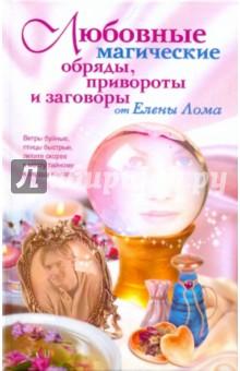 Любовные магические обряды, привороты и заговоры от Елены Лома люлякова е комлев м как привлечь любовь и сохранить семейное счастье