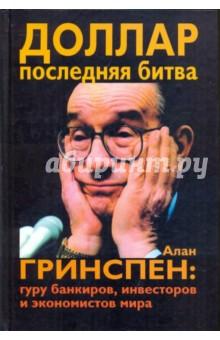 Доллар. Последняя битва. Алан Гринспен. Гуру банкиров, инвесторов и экономистов мира