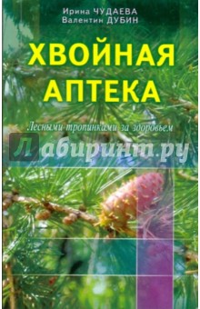 Хвойная аптека. Лесными тропинками - за здоровьем. Еловые, сосновые, кедровые и пихтовые рецепты