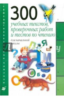 300 учебных текстов, проверочных работ и тестов по чтению для начальной школы: пособие для учителя