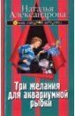 Александрова Наталья Николаевна Три желания для аквариумной рыбки