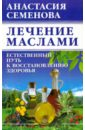 Семенова Анастасия Николаевна Лечение маслами: естественный путь к восстановлению здоровья семенова анастасия николаевна книга здоровья женщины