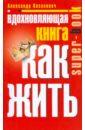 Казакевич Александр Владимирович Вдохновляющая книга. Как жить