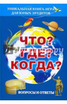 Что? Где? Когда? Вопросы и ответы. Уникальная книга-игра для юных эрудитов