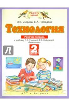 Технология: Рабочая тетрадь: к учебнику О.В.Узоровой, Е.А.Нефедовой Технология. 2 класс технология индустриальные технологии 6 класс рабочая тетрадь фгос