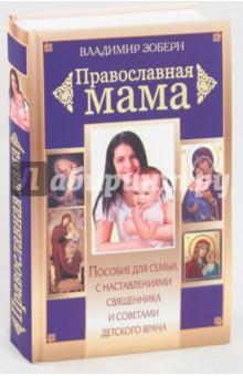 Православная мама: Пособие для семьи с наставлениями священника и советами детского врача