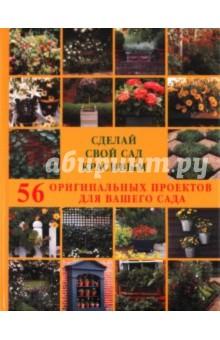 Сделай свой сад красивым. 56 оригинальных проектов для вашего сада