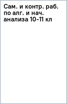 Сам. и контр. раб. по алг. и нач. анализа 10-11 кл