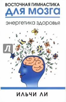 Восточная гимнастика для мозга. Энергетика здоровья