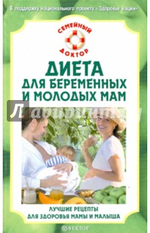 Диета для беременных и молодых мам. Лучшие рецепты для здоровья мамы  и малыша
