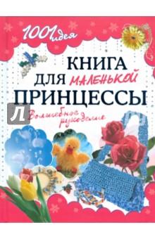 Книга для маленькой принцессы. Волшебное рукоделие обучающая книга азбукварик секреты маленькой принцессы 9785402000568