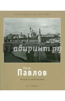 Петр Павлов: 1860 - 1924. Образы старой Москвы