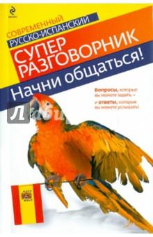 Начни общаться! Современный русско-испанский суперразговорник книги эксмо начни общаться современный русско английский суперразговорник