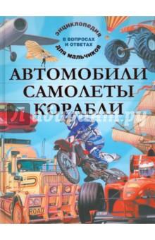 Автомобили. Самолеты. Корабли. Энциклопедия для мальчиков в вопросах и ответах
