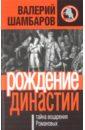 Шамбаров Валерий Евгеньевич Рождение династии, или Тайна воцарения Романовых
