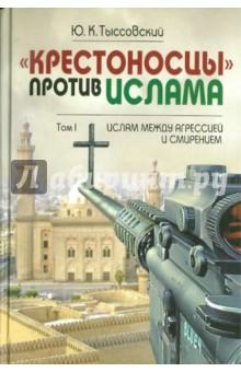 """""""Крестоносцы"""" против ислама. Избранное: В 2-х томах. Том 1. Ислам между агрессией и смирением"""