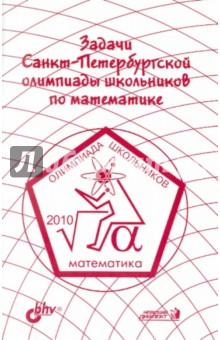 Задачи Санкт-Петербургской олимпиады школьников по математике 2010 года гринштейн м р 1100 задач по математике для младших школьников