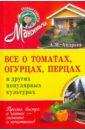 Все о томатах, огурцах, перцах и других популярные культурах, Андреев Арнольд Максимович
