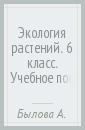 Былова Александра Михайловна, Шорина Нина Ивановна Экология растений. 6 класс. Учебное пособие. ФГОС