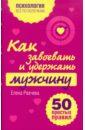 Рвачева Елена Валентиновна Как завоевать и удержать мужчину. 50 простых правил елена рвачева как выйти замуж и стать счастливой 50 простых правил