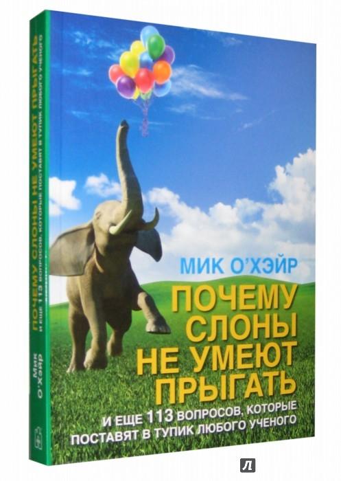 Иллюстрация 1 из 26 для Почему слоны не умеют прыгать? И еще 113 вопросов, которые поставят в тупик любого ученого | Лабиринт - книги. Источник: Лабиринт