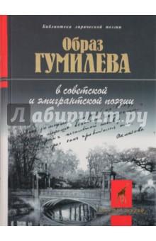 Образ Гумилева в советской и эмигрантской поэзии
