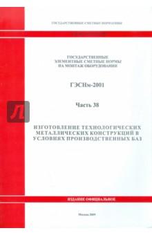 ГЭСНм 81-03-38-2001 Часть 38. Изготовление технологических металлических конструкций в условиях пр
