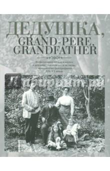 Дедушка, Grand-pere, Grandfather… Воспоминания внуков и внучек о дедушках, знаменитых и не очень