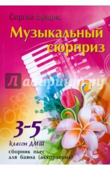 Музыкальный сюрприз: сборник пьес для баяна (аккордеона): 3-5 классы ДМШ