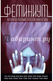 Феминиум. Антология феминистической фантастики