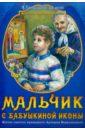 Монахиня Евфимия (Пащенко) Мальчик с бабушкиной иконы. Житие святого праведного Артемия Веркольского