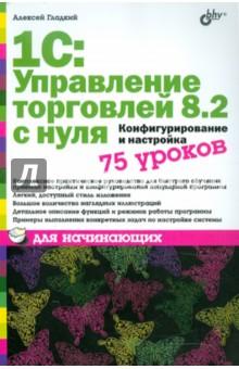 1С:Управление торговлей 8.2 с нуля. Конфигурирование и настройка. 75 уроков для начинающих гладкий алексей анатольевич 1с бухгалтерия 8 2 с нуля 100 уроков для начинающих