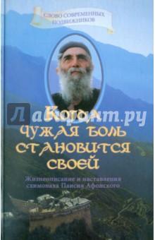 Когда чужая боль становится своей: Жизнеописание и наставление схимонаха Паисия Афонского