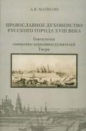 Православное духовенство русского города XVIII века: генеалогия церковнослужителей Твери