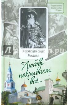 Любовь покрывает все...: Жизнь и поучения иеросхимонаха Михаила (Питкевича)