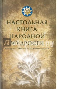 Настольная книга народной мудрости. Приметы, суеверия, заговоры, обереги