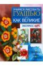 Адамчик Мирослав Вячеславович Учимся рисовать гуашью как великие. Экспресс-курс