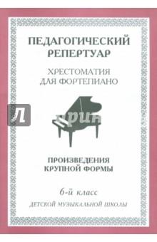 Хрестоматия для фортепиано. 6-й класс детской музыкальной школы. Произведения крупной формы хрестоматия для фортепиано 5 класс детской музыкальной школы этюды