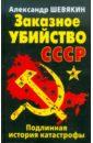 Шевякин Александр Петрович Заказное убийство СССР. Подлинная история катастрофы