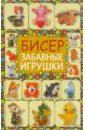 Татьянина Татьяна Ивановна Бисер. Забавные игрушки