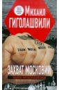 Гиголашвили Михаил Георгиевич Захват Московии. Национал-лингвистический роман