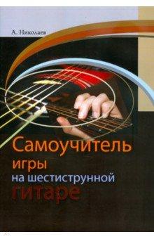 Самоучитель игры на шестиструнной гитаре самоучитель игры на шестиструнной гитаре cd с видеокурсом